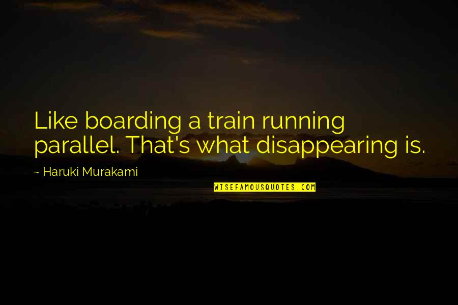 Disappearing Love Quotes By Haruki Murakami: Like boarding a train running parallel. That's what