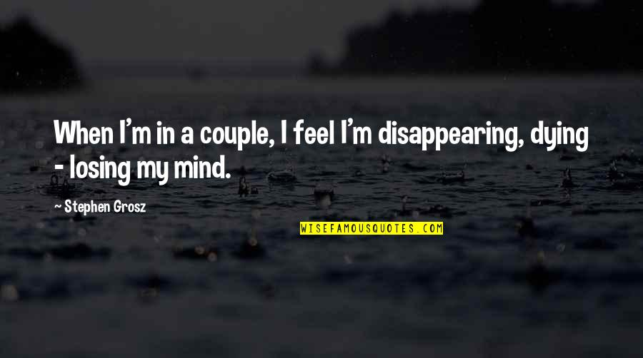 Disappearing Love Quotes By Stephen Grosz: When I'm in a couple, I feel I'm