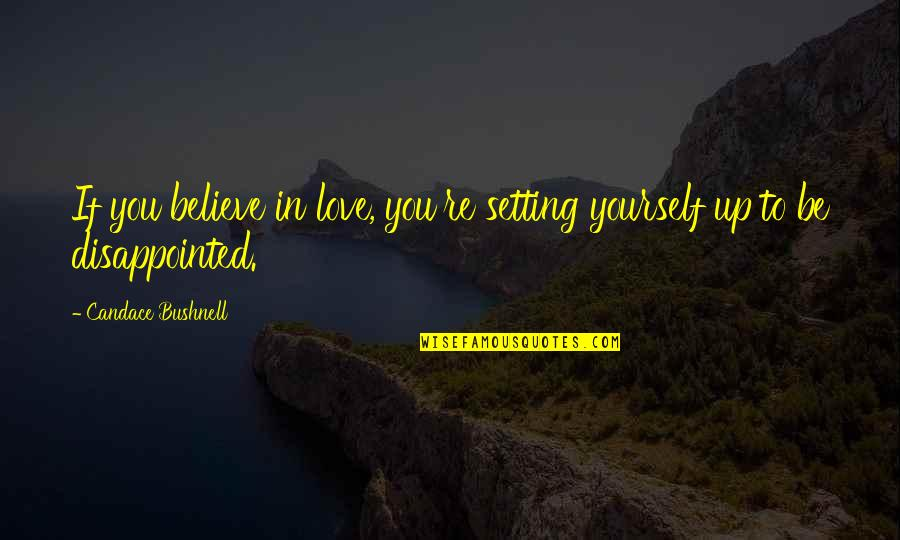 Disappointed In Love Quotes By Candace Bushnell: If you believe in love, you're setting yourself