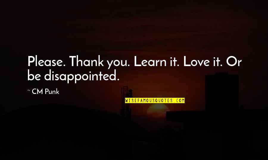Disappointed In Love Quotes By CM Punk: Please. Thank you. Learn it. Love it. Or