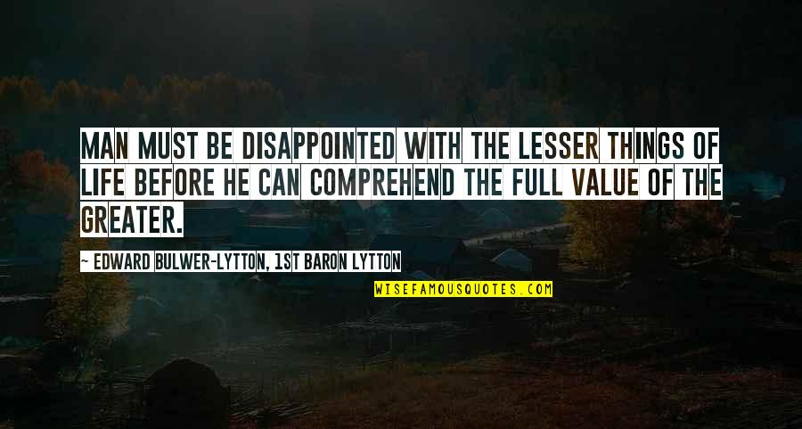 Disappointed In Love Quotes By Edward Bulwer-Lytton, 1st Baron Lytton: Man must be disappointed with the lesser things