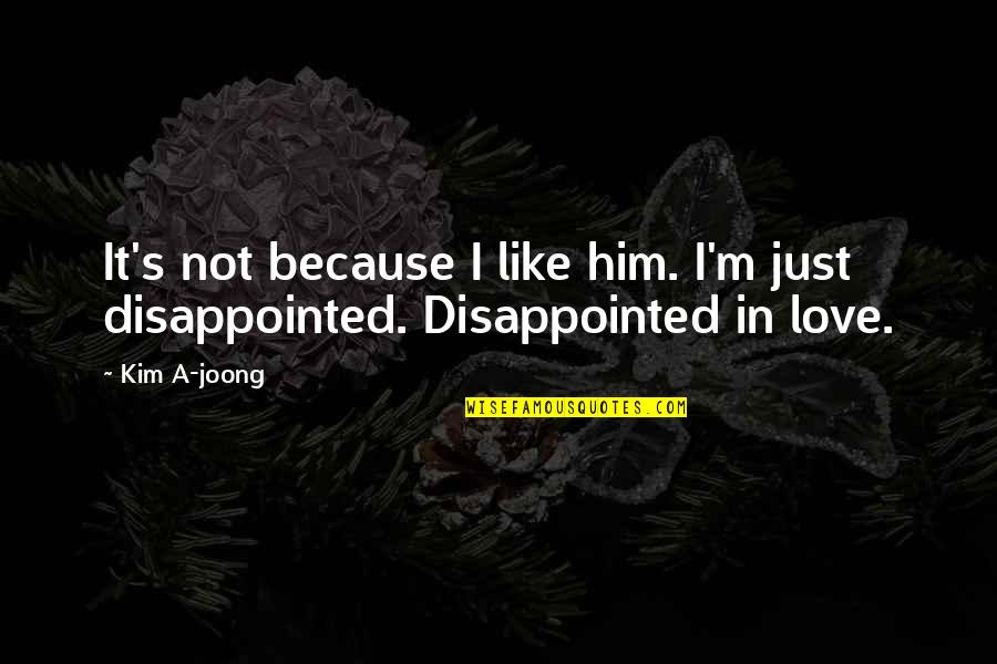 Disappointed In Love Quotes By Kim A-joong: It's not because I like him. I'm just