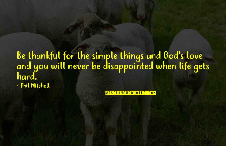Disappointed In Love Quotes By Phil Mitchell: Be thankful for the simple things and God's