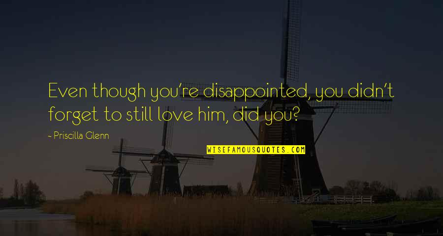 Disappointed In Love Quotes By Priscilla Glenn: Even though you're disappointed, you didn't forget to