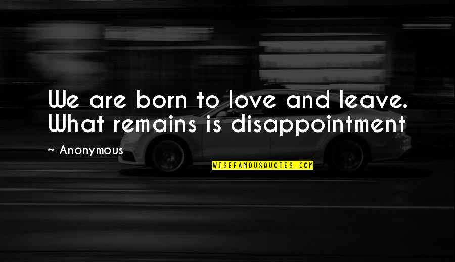 Disappointment In Love Quotes By Anonymous: We are born to love and leave. What