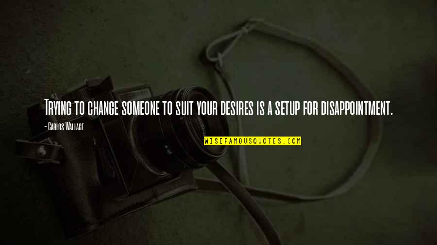 Disappointment In Love Quotes By Carlos Wallace: Trying to change someone to suit your desires