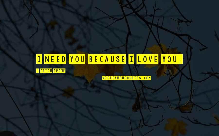 Disappointment In Love Quotes By Erich Fromm: I need you because I love you.