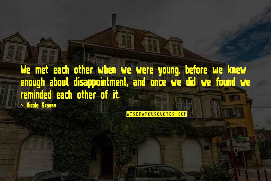 Disappointment In Love Quotes By Nicole Krauss: We met each other when we were young,