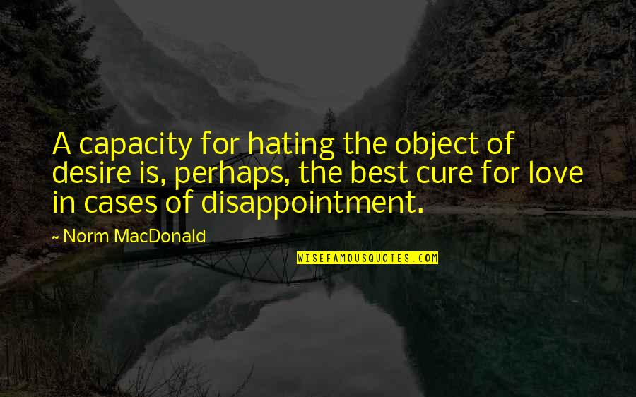 Disappointment In Love Quotes By Norm MacDonald: A capacity for hating the object of desire