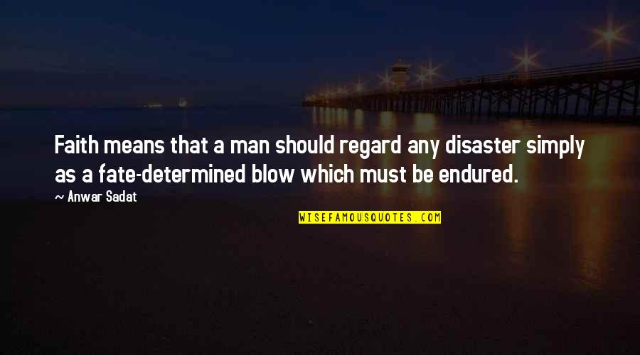 Disaster And Faith Quotes By Anwar Sadat: Faith means that a man should regard any