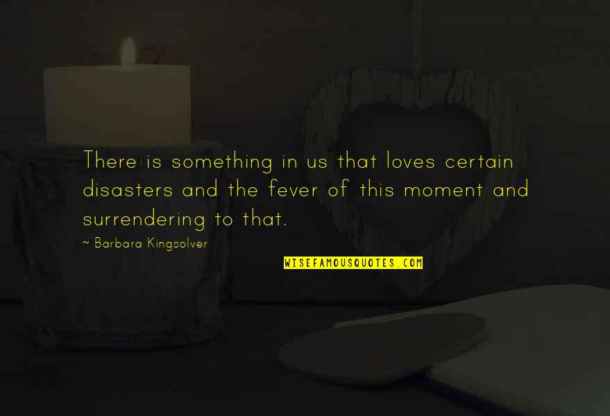 Disaster Quotes By Barbara Kingsolver: There is something in us that loves certain