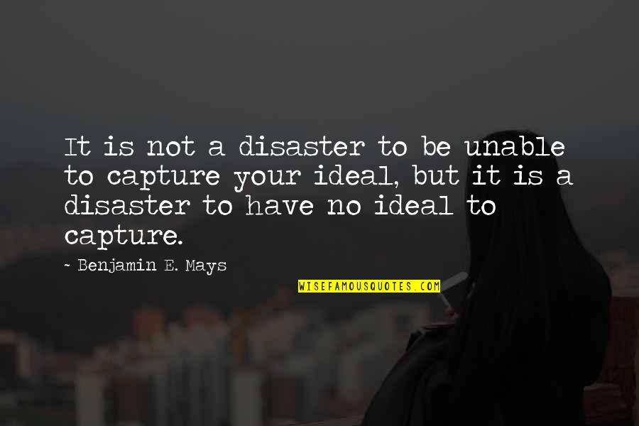 Disaster Quotes By Benjamin E. Mays: It is not a disaster to be unable