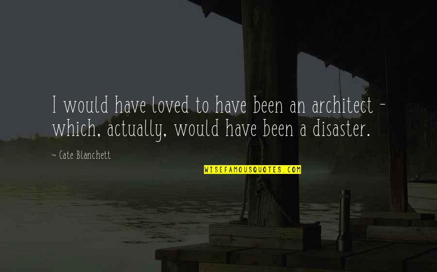 Disaster Quotes By Cate Blanchett: I would have loved to have been an