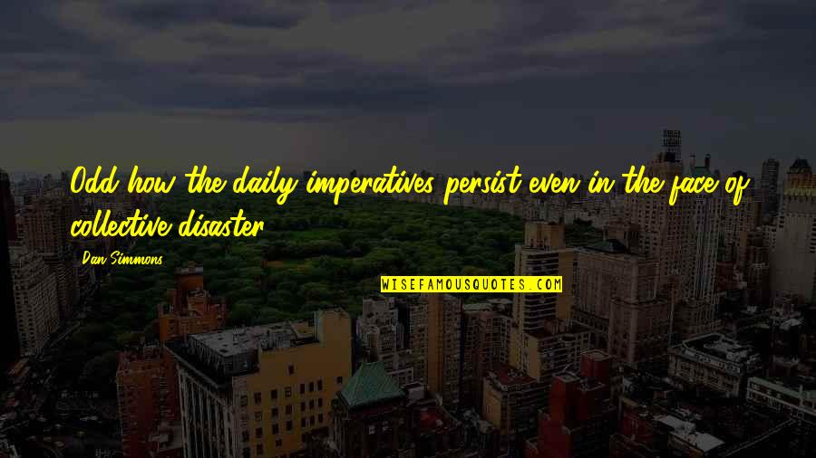 Disaster Quotes By Dan Simmons: Odd how the daily imperatives persist even in