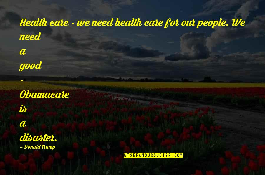 Disaster Quotes By Donald Trump: Health care - we need health care for