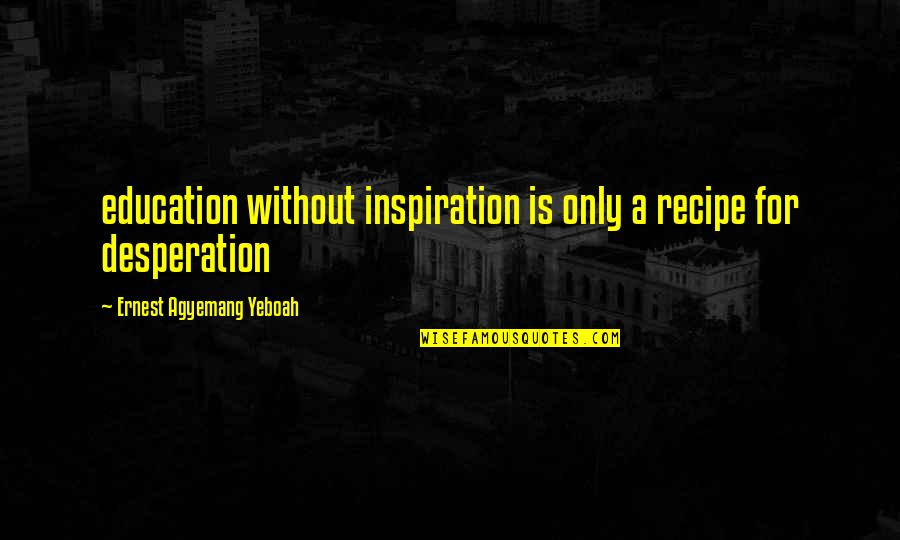 Disaster Quotes By Ernest Agyemang Yeboah: education without inspiration is only a recipe for