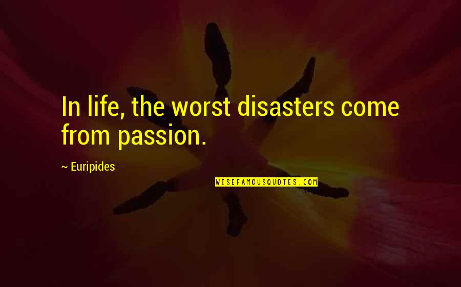 Disaster Quotes By Euripides: In life, the worst disasters come from passion.