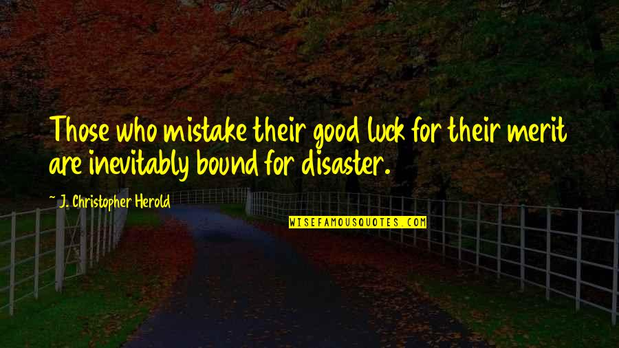 Disaster Quotes By J. Christopher Herold: Those who mistake their good luck for their