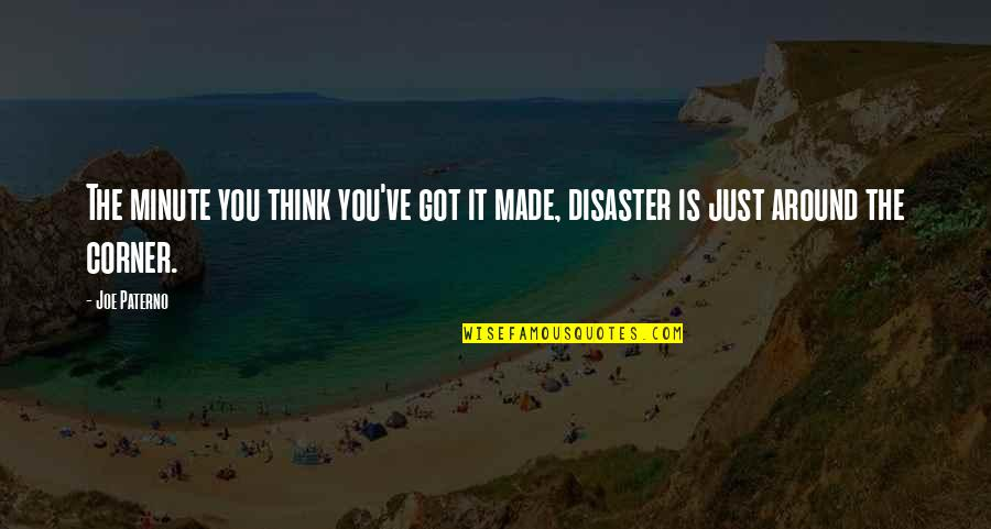 Disaster Quotes By Joe Paterno: The minute you think you've got it made,