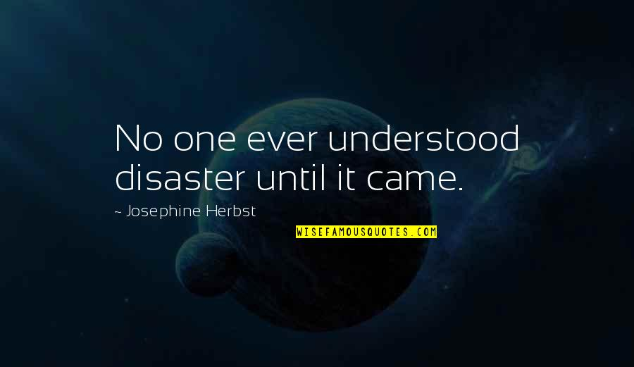 Disaster Quotes By Josephine Herbst: No one ever understood disaster until it came.