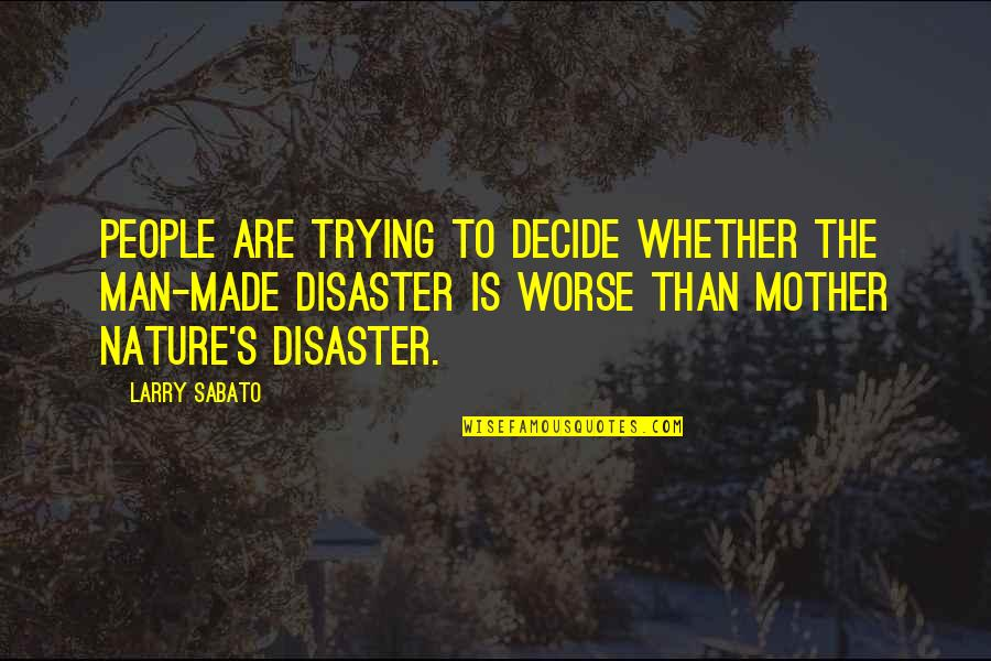 Disaster Quotes By Larry Sabato: People are trying to decide whether the man-made