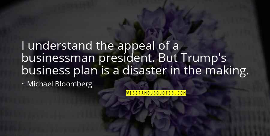 Disaster Quotes By Michael Bloomberg: I understand the appeal of a businessman president.