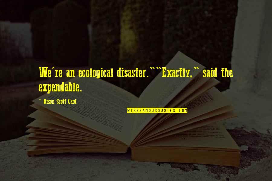 """Disaster Quotes By Orson Scott Card: We're an ecological disaster.""""""""Exactly,"""" said the expendable."""