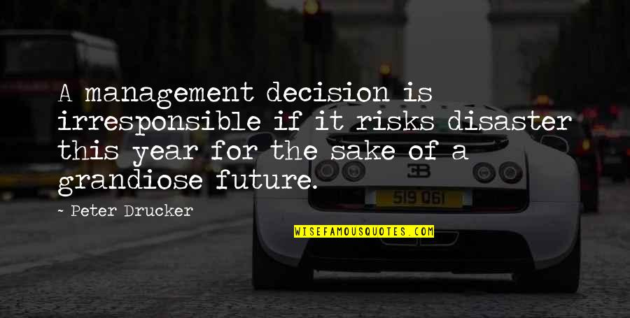 Disaster Quotes By Peter Drucker: A management decision is irresponsible if it risks