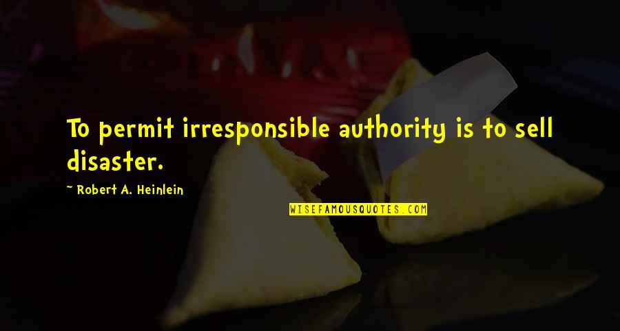 Disaster Quotes By Robert A. Heinlein: To permit irresponsible authority is to sell disaster.