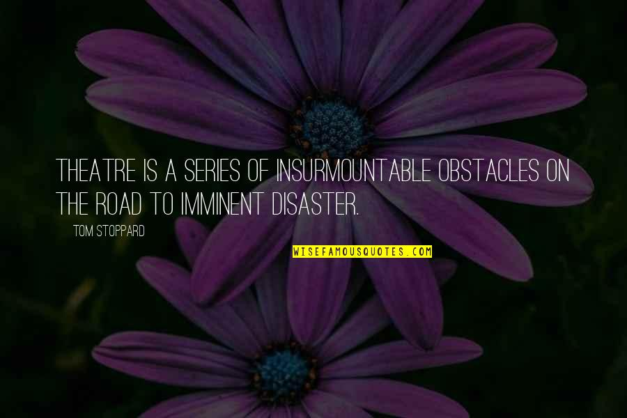 Disaster Quotes By Tom Stoppard: Theatre is a series of insurmountable obstacles on