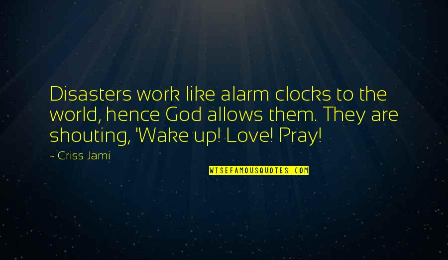 Disasters In The World Quotes By Criss Jami: Disasters work like alarm clocks to the world,