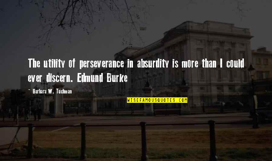 Discern Quotes By Barbara W. Tuchman: The utility of perseverance in absurdity is more