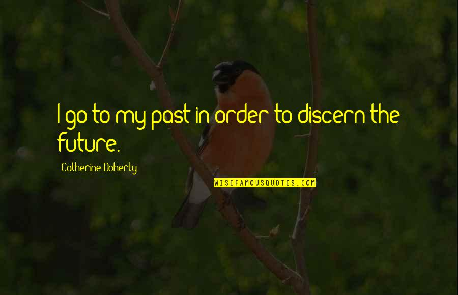 Discern Quotes By Catherine Doherty: I go to my past in order to