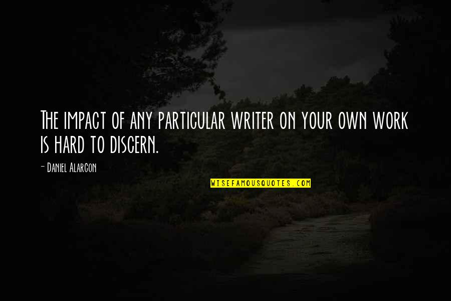 Discern Quotes By Daniel Alarcon: The impact of any particular writer on your