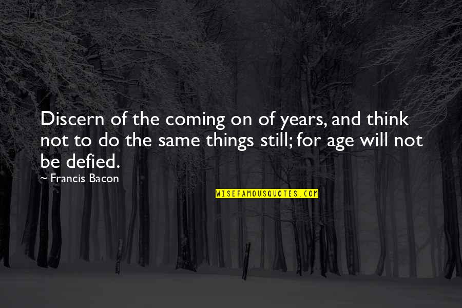 Discern Quotes By Francis Bacon: Discern of the coming on of years, and