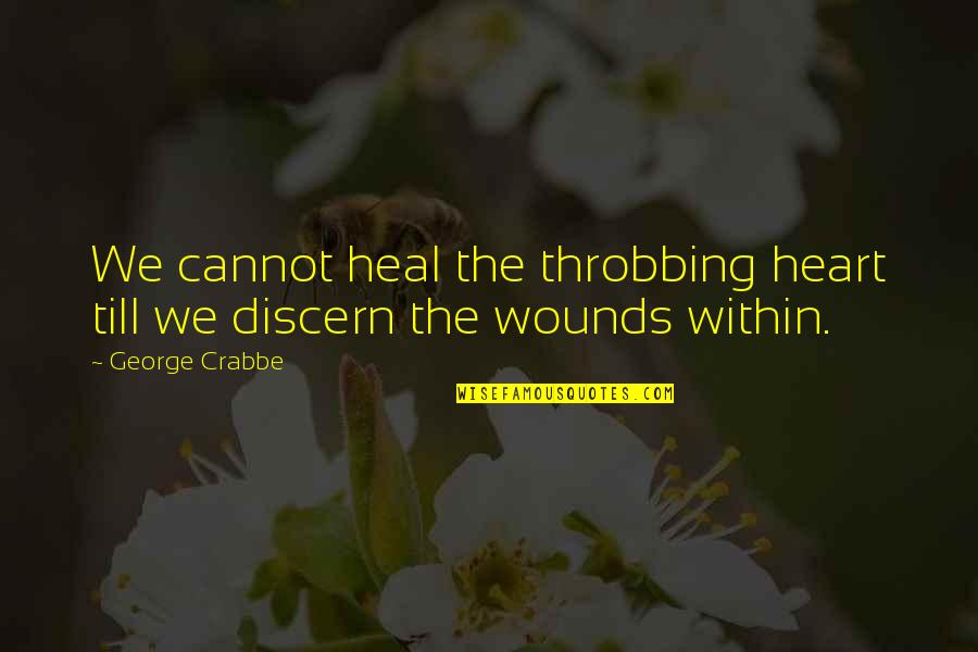 Discern Quotes By George Crabbe: We cannot heal the throbbing heart till we