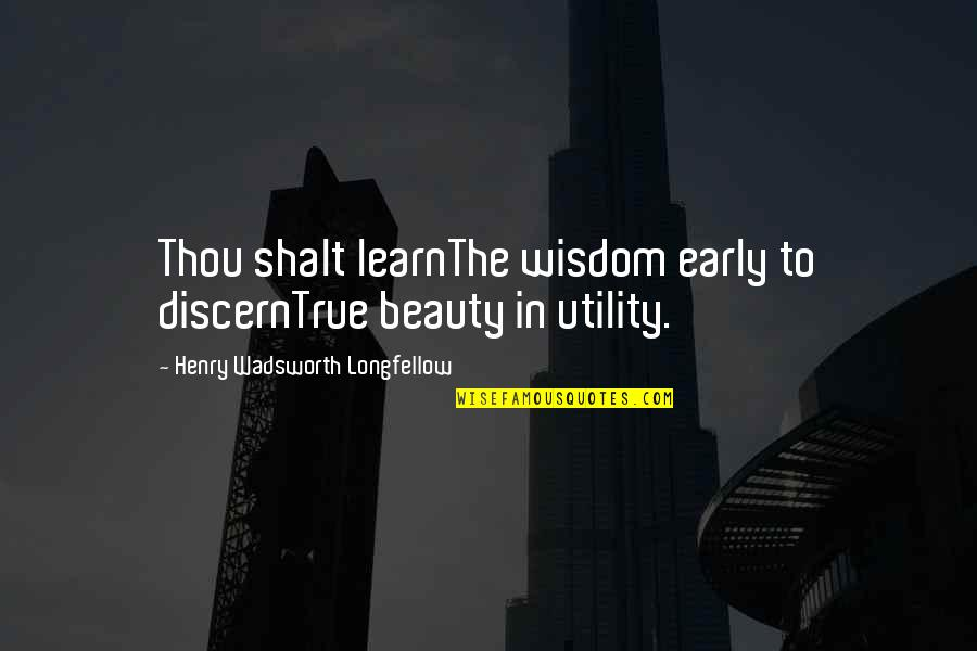 Discern Quotes By Henry Wadsworth Longfellow: Thou shalt learnThe wisdom early to discernTrue beauty