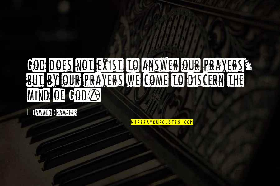 Discern Quotes By Oswald Chambers: God does not exist to answer our prayers,