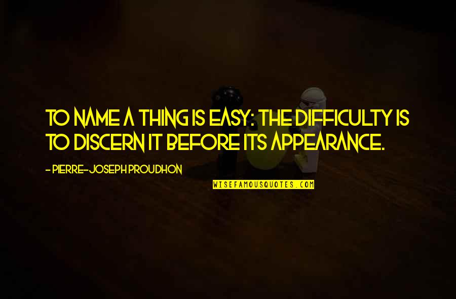 Discern Quotes By Pierre-Joseph Proudhon: To name a thing is easy: the difficulty