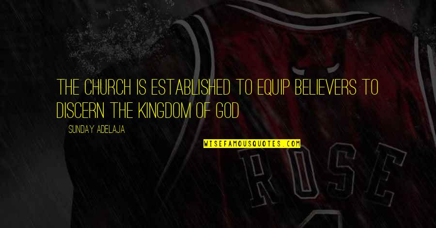 Discern Quotes By Sunday Adelaja: The church is established to equip believers to