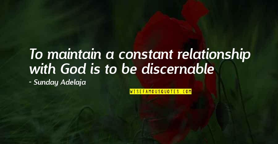 Discern Quotes By Sunday Adelaja: To maintain a constant relationship with God is
