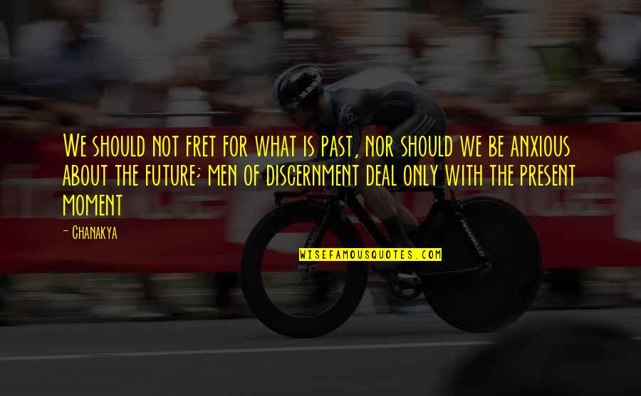 Discernment Quotes By Chanakya: We should not fret for what is past,