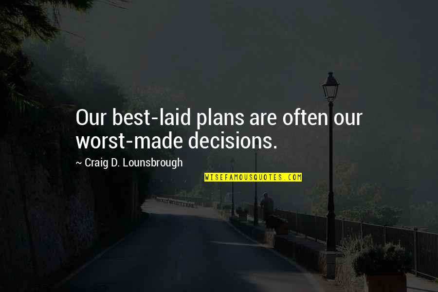 Discernment Quotes By Craig D. Lounsbrough: Our best-laid plans are often our worst-made decisions.