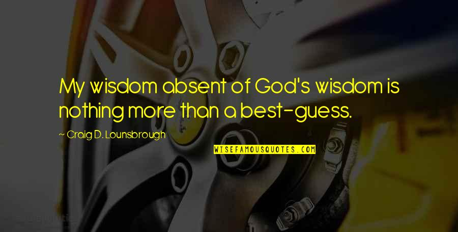 Discernment Quotes By Craig D. Lounsbrough: My wisdom absent of God's wisdom is nothing