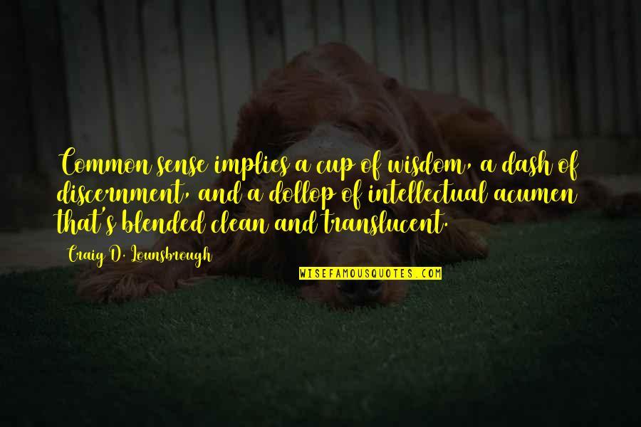 Discernment Quotes By Craig D. Lounsbrough: Common sense implies a cup of wisdom, a