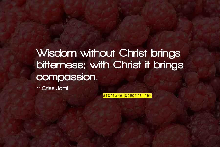 Discernment Quotes By Criss Jami: Wisdom without Christ brings bitterness; with Christ it