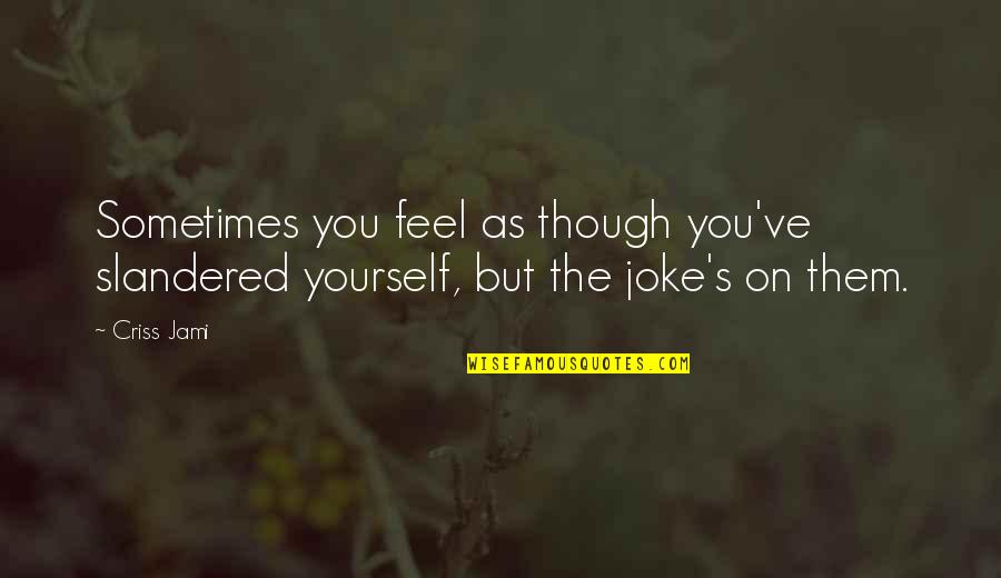 Discernment Quotes By Criss Jami: Sometimes you feel as though you've slandered yourself,
