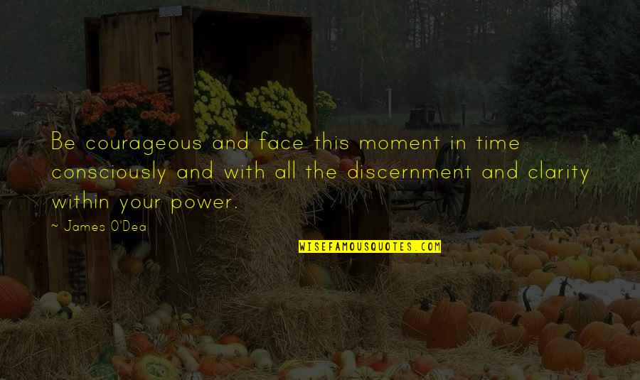 Discernment Quotes By James O'Dea: Be courageous and face this moment in time