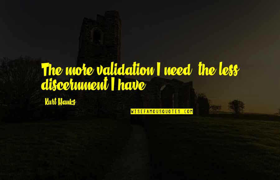 Discernment Quotes By Kurt Hanks: The more validation I need, the less discernment