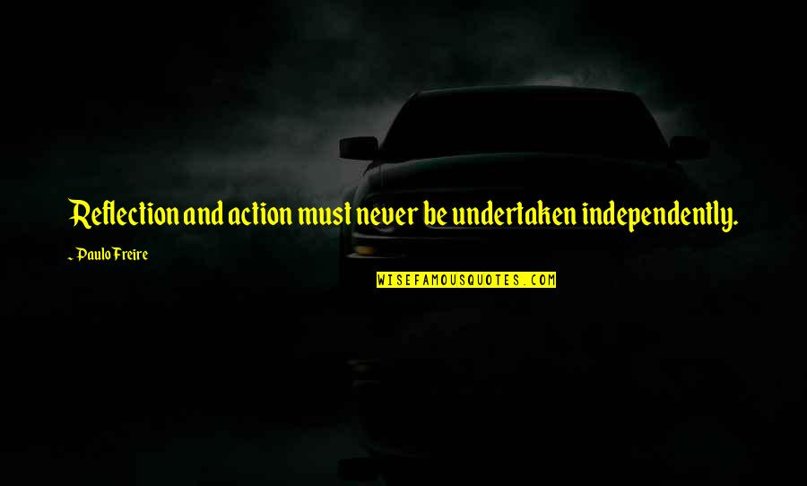 Discernment Quotes By Paulo Freire: Reflection and action must never be undertaken independently.